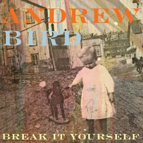 ANDREW BIRD, Break It Yourself