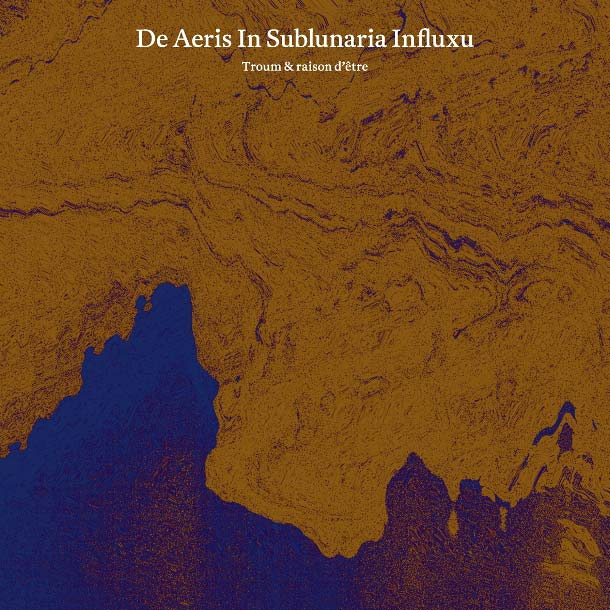 TROUM & RAISON D'ÊTRE, De Aeris In Sublunaria Influx