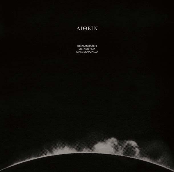 OREN AMBARCHI / STEFANO PILIA / MASSIMO PUPILLO, Aithein