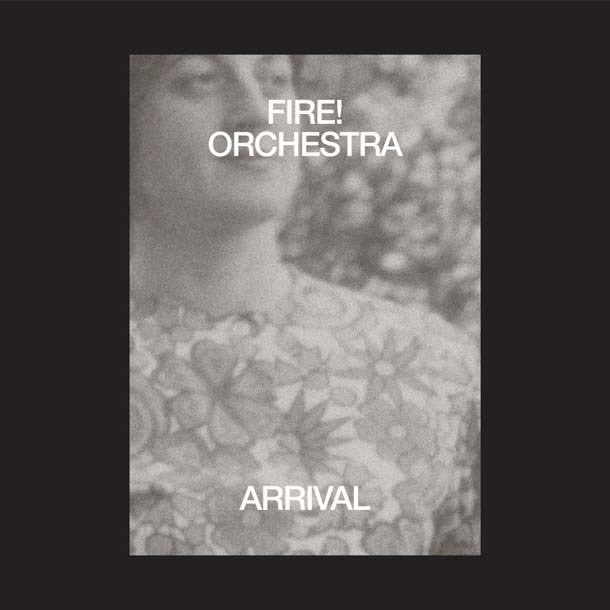 FIRE! ORCHESTRA, Arrival